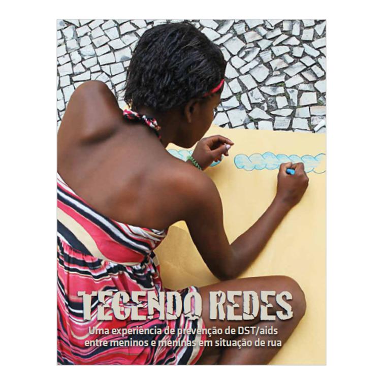 Tecendo Redes - Uma Experiência de Prevenção de DST-aids entre Meninos e Meninas em Situação de Rua - Unicef, Ministério da Saúde - Departamento de DST, Aids e Hepatites Virais, 2011